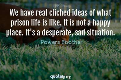 Photo Quote of We have real cliched ideas of what prison life is like. It is not a happy place. It's a desperate, sad situation.