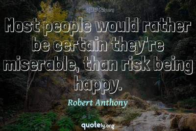 Photo Quote of Most people would rather be certain they're miserable, than risk being happy.