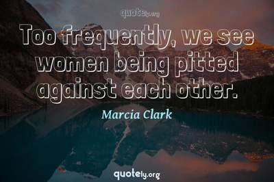 Photo Quote of Too frequently, we see women being pitted against each other.