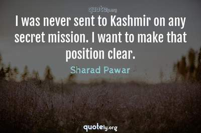 Photo Quote of I was never sent to Kashmir on any secret mission. I want to make that position clear.