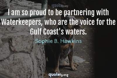 Photo Quote of I am so proud to be partnering with Waterkeepers, who are the voice for the Gulf Coast's waters.