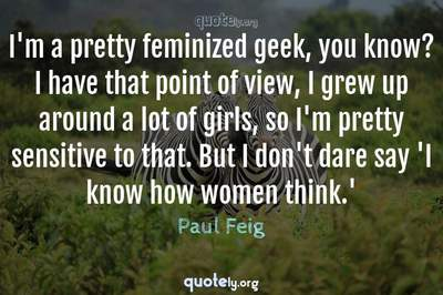 Photo Quote of I'm a pretty feminized geek, you know? I have that point of view, I grew up around a lot of girls, so I'm pretty sensitive to that. But I don't dare say 'I know how women think.'