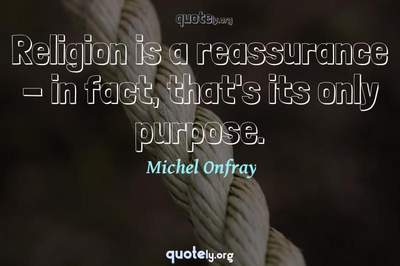 Photo Quote of Religion is a reassurance - in fact, that's its only purpose.