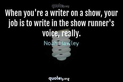 Photo Quote of When you're a writer on a show, your job is to write in the show runner's voice, really.