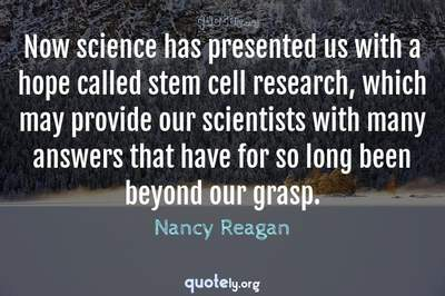 Photo Quote of Now science has presented us with a hope called stem cell research, which may provide our scientists with many answers that have for so long been beyond our grasp.