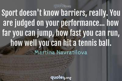 Photo Quote of Sport doesn't know barriers, really. You are judged on your performance... how far you can jump, how fast you can run, how well you can hit a tennis ball.