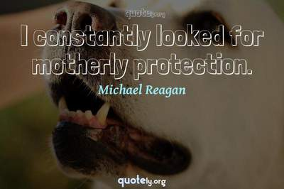 Photo Quote of I constantly looked for motherly protection.