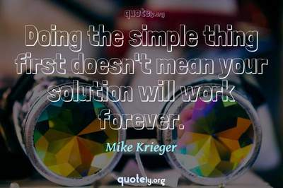 Photo Quote of Doing the simple thing first doesn't mean your solution will work forever.