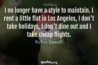 Photo Quote of I no longer have a style to maintain. I rent a little flat in Los Angeles, I don't take holidays, I don't dine out and I take cheap flights.