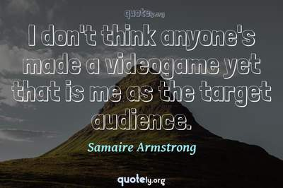 Photo Quote of I don't think anyone's made a videogame yet that is me as the target audience.