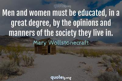 Photo Quote of Men and women must be educated, in a great degree, by the opinions and manners of the society they live in.