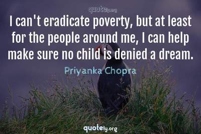 Photo Quote of I can't eradicate poverty, but at least for the people around me, I can help make sure no child is denied a dream.