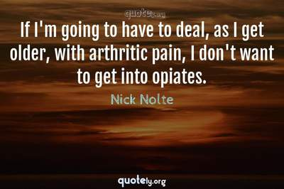 Photo Quote of If I'm going to have to deal, as I get older, with arthritic pain, I don't want to get into opiates.