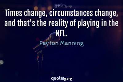 Photo Quote of Times change, circumstances change, and that's the reality of playing in the NFL.