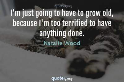 Photo Quote of I'm just going to have to grow old, because I'm too terrified to have anything done.