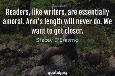 Photo Quote of Readers, like writers, are essentially amoral. Arm's length will never do. We want to get closer.