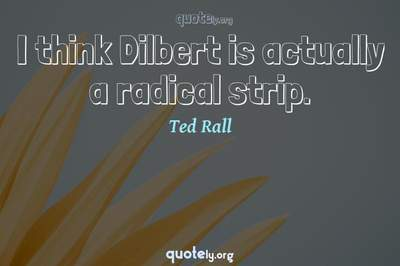 Photo Quote of I think Dilbert is actually a radical strip.