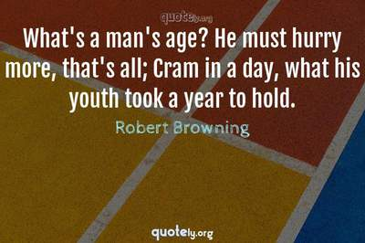 Photo Quote of What's a man's age? He must hurry more, that's all; Cram in a day, what his youth took a year to hold.