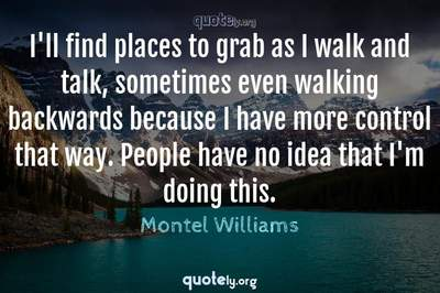 Photo Quote of I'll find places to grab as I walk and talk, sometimes even walking backwards because I have more control that way. People have no idea that I'm doing this.
