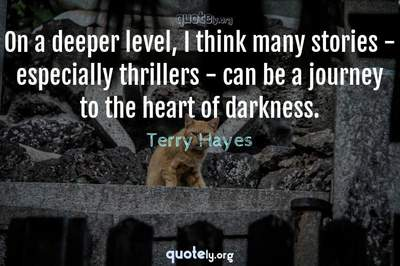 Photo Quote of On a deeper level, I think many stories - especially thrillers - can be a journey to the heart of darkness.