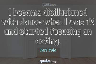 Photo Quote of I became disillusioned with dance when I was 16 and started focusing on acting.