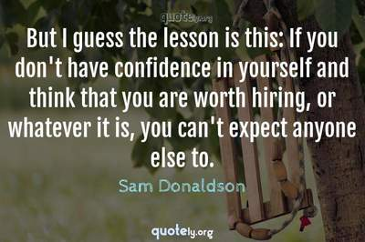 Photo Quote of But I guess the lesson is this: If you don't have confidence in yourself and think that you are worth hiring, or whatever it is, you can't expect anyone else to.