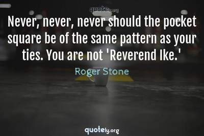 Photo Quote of Never, never, never should the pocket square be of the same pattern as your ties. You are not 'Reverend Ike.'