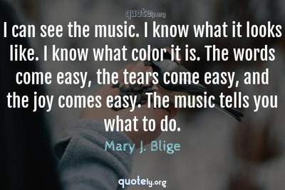 Photo Quote of I can see the music. I know what it looks like. I know what color it is. The words come easy, the tears come easy, and the joy comes easy. The music tells you what to do.