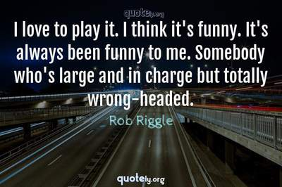 Photo Quote of I love to play it. I think it's funny. It's always been funny to me. Somebody who's large and in charge but totally wrong-headed.