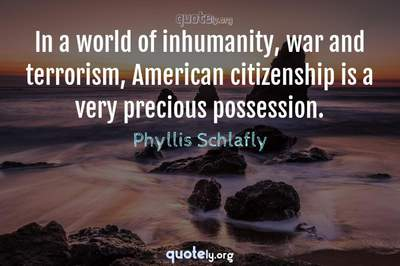 Photo Quote of In a world of inhumanity, war and terrorism, American citizenship is a very precious possession.