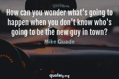 Photo Quote of How can you wonder what's going to happen when you don't know who's going to be the new guy in town?