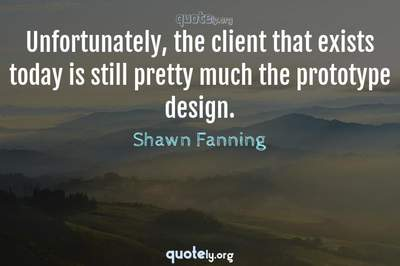 Photo Quote of Unfortunately, the client that exists today is still pretty much the prototype design.