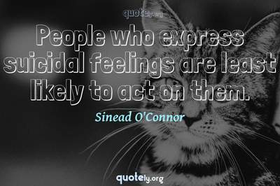 Photo Quote of People who express suicidal feelings are least likely to act on them.