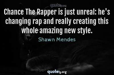 Photo Quote of Chance The Rapper is just unreal: he's changing rap and really creating this whole amazing new style.