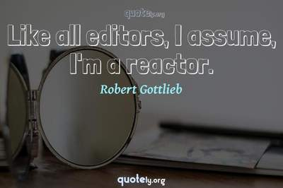 Photo Quote of Like all editors, I assume, I'm a reactor.
