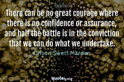 Photo Quote of There can be no great courage where there is no confidence or assurance, and half the battle is in the conviction that we can do what we undertake.
