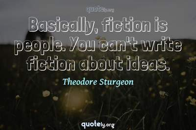 Photo Quote of Basically, fiction is people. You can't write fiction about ideas.
