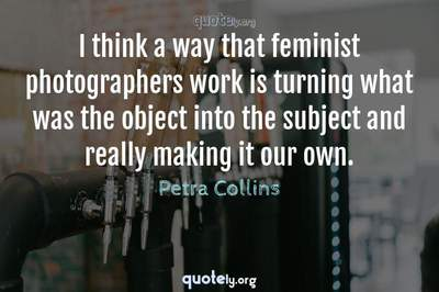 Photo Quote of I think a way that feminist photographers work is turning what was the object into the subject and really making it our own.