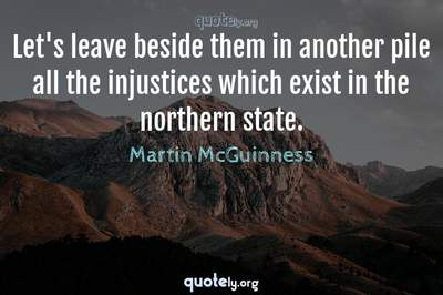 Photo Quote of Let's leave beside them in another pile all the injustices which exist in the northern state.