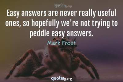 Photo Quote of Easy answers are never really useful ones, so hopefully we're not trying to peddle easy answers.