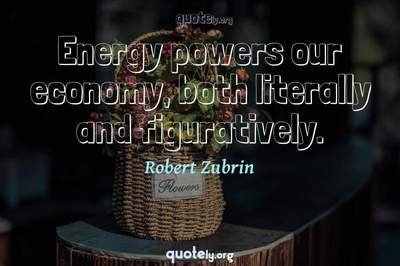 Photo Quote of Energy powers our economy, both literally and figuratively.
