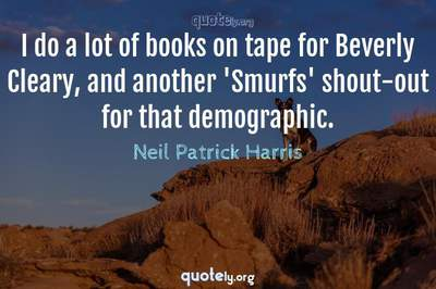 Photo Quote of I do a lot of books on tape for Beverly Cleary, and another 'Smurfs' shout-out for that demographic.