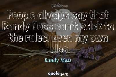 Photo Quote of People always say that Randy Moss can't stick to the rules. Even my own rules.