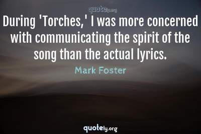 Photo Quote of During 'Torches,' I was more concerned with communicating the spirit of the song than the actual lyrics.