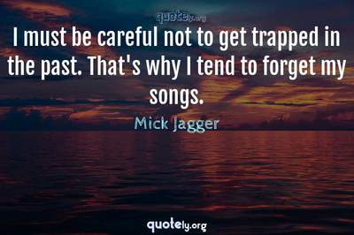 Photo Quote of I must be careful not to get trapped in the past. That's why I tend to forget my songs.