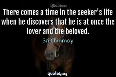 Photo Quote of There comes a time in the seeker's life when he discovers that he is at once the lover and the beloved.
