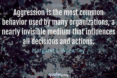 Photo Quote of Aggression is the most common behavior used by many organizations, a nearly invisible medium that influences all decisions and actions.