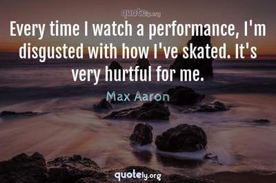 Photo Quote of Every time I watch a performance, I'm disgusted with how I've skated. It's very hurtful for me.