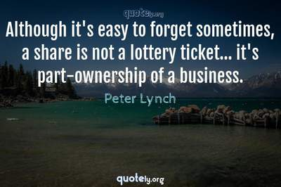 Photo Quote of Although it's easy to forget sometimes, a share is not a lottery ticket... it's part-ownership of a business.