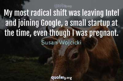 Photo Quote of My most radical shift was leaving Intel and joining Google, a small startup at the time, even though I was pregnant.